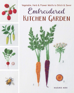 Embroidered Kitchen Garden: Vegetable, Herb & Flower Motifs to Stitch & Savor