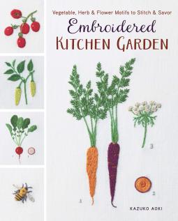 Embroidered Kitchen Garden: Vegetable, Herb & Flower Motifs to Stitch &Savor